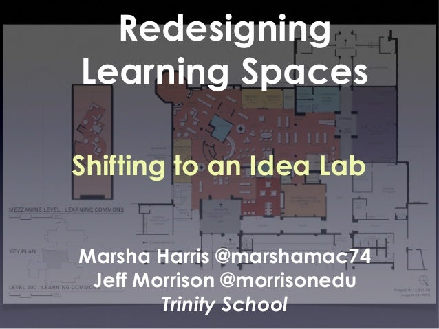 Redesigning Learning Spaces Shifting to an Idea Lab Marsha Harris @marshamac74 Jeff Morrison @morrisonedu Trinity School