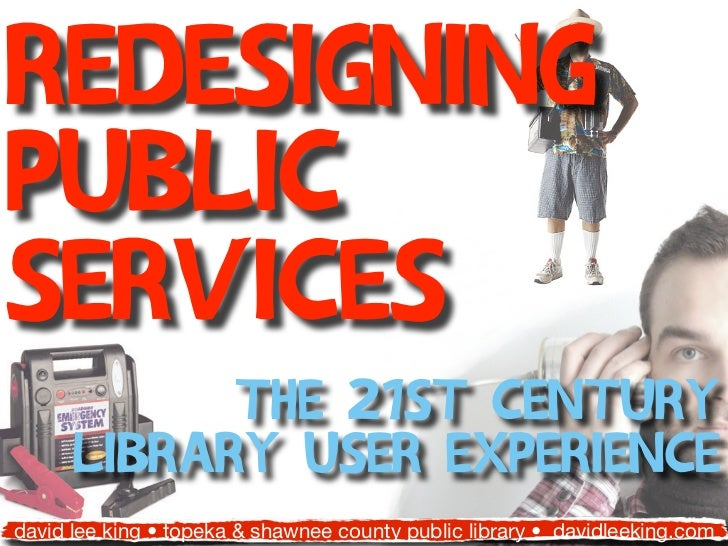 RedesigningPublicServices            the 21st Century      library user experiencedavid lee king • topeka & shawnee county...