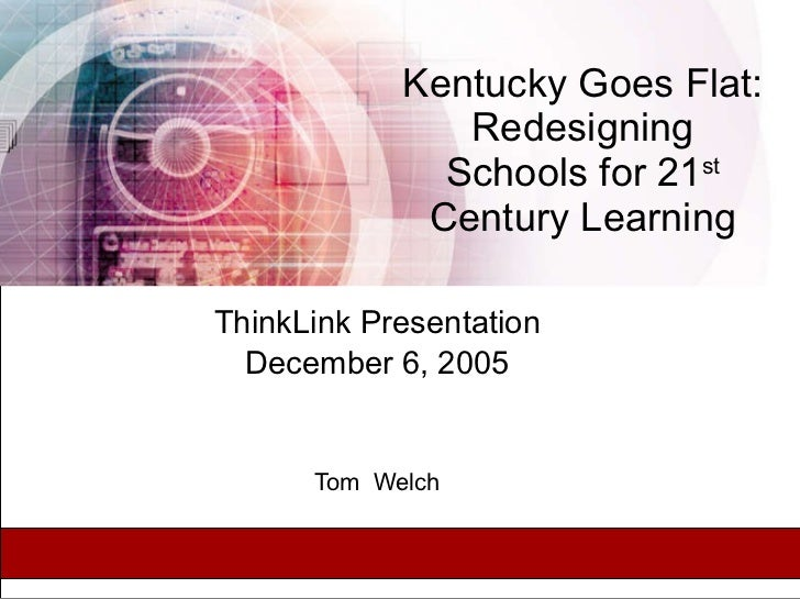 Kentucky Goes Flat: Redesigning Schools for 21 st  Century Learning ThinkLink Presentation December 6, 2005 Tom  Welch