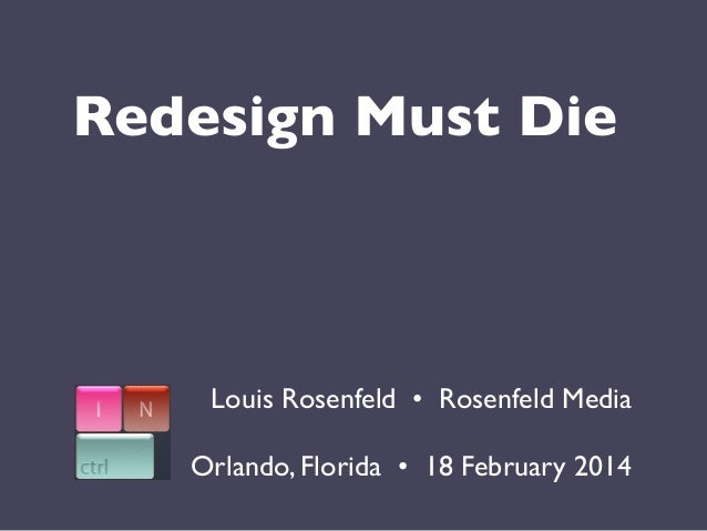 Redesign Must Die  Louis Rosenfeld •  Rosenfeld Media Orlando, Florida •  18 February 2014
