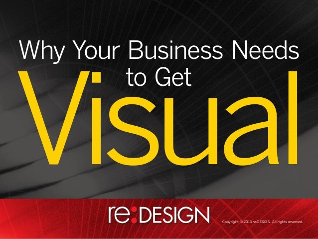 Why Your Business Needs to Get  Visual Copyright © 2013 re:DESIGN. All rights reserved.