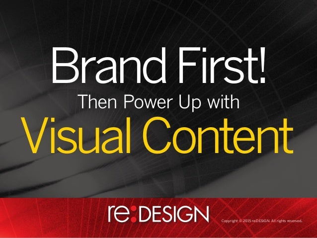 BrandFirst! VisualContent Then Power Up with Copyright © 2015 re:DESIGN. All rights reserved.