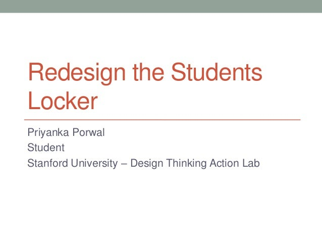 Redesign the Students Locker Priyanka Porwal Student Stanford University – Design Thinking Action Lab