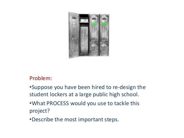 Problem: •Suppose you have been hired to re-design the student lockers at a large public high school. •What PROCESS would ...