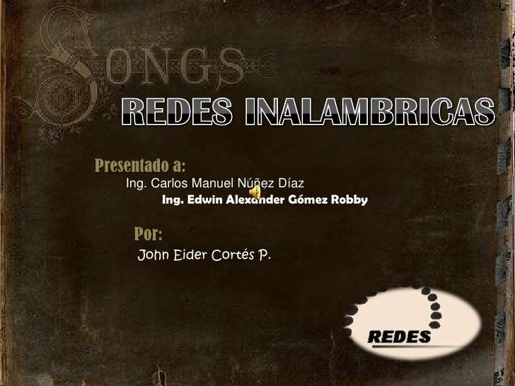REDES INALAMBRICAS<br />Presentado a:<br />Ing. Carlos Manuel Núñez Díaz<br />Ing. Edwin Alexander Gómez Robby<br />Por:<b...
