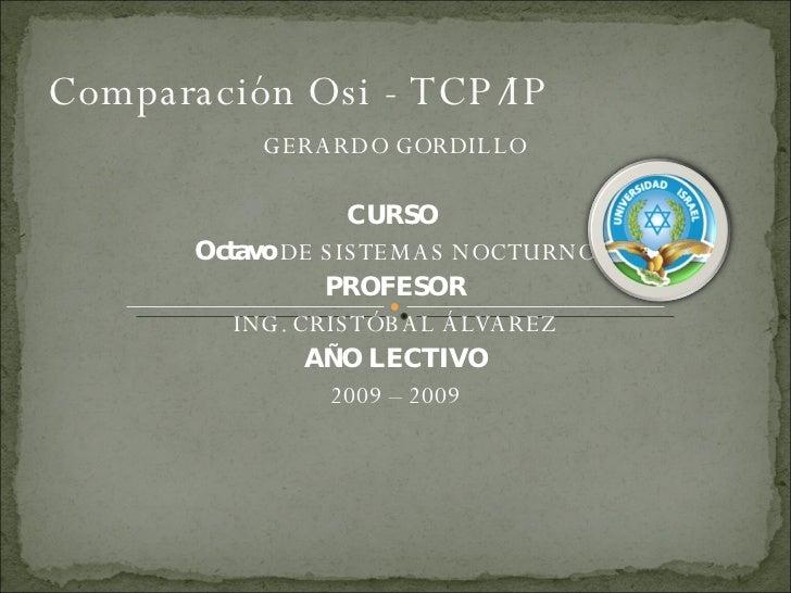 Comparación Osi - TCP/IP  <ul><li>GERARDO GORDILLO </li></ul><ul><li>CURSO  </li></ul><ul><li>Octavo  DE SISTEMAS NOCTURNO...