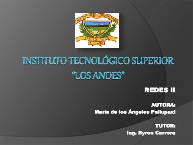 REDES II AUTORA: María de los Ángeles Pullupaxi TUTOR: Ing. Byron Carrera