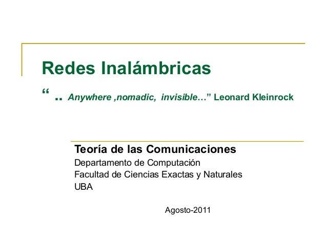 """Redes Inalámbricas """" .. Anywhere ,nomadic, invisible…"""" Leonard Kleinrock Teoría de las Comunicaciones Departamento de Comp..."""