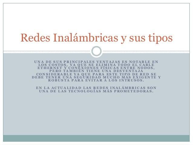Redes Inalámbricas y sus tipos   UNA DE SUS PRINCIPALES VENTAJAS ES NOTABLE EN     LOS COSTOS, YA QUE SE ELIMINA TODO EL C...