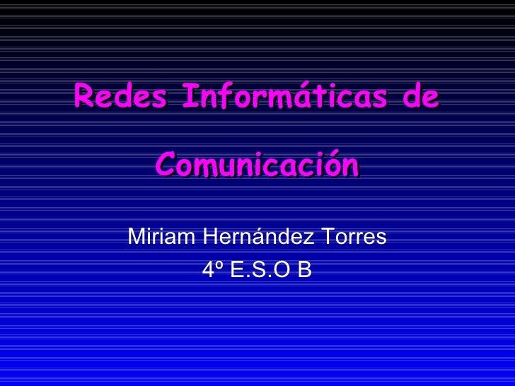Redes Informáticas de Comunicación Miriam Hernández Torres 4º E.S.O B