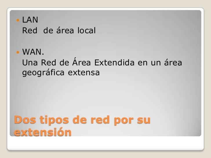 Dos tipos de red por su extensión<br />LAN <br />Red  de área local<br />WAN.<br />Una Red de Área Extendida en un área ge...