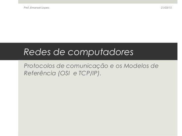 Redes de computadores Protocolos de comunicação e os Modelos de Referência (OSI e TCP/IP). 21/03/15Prof. Emanoel Lopes