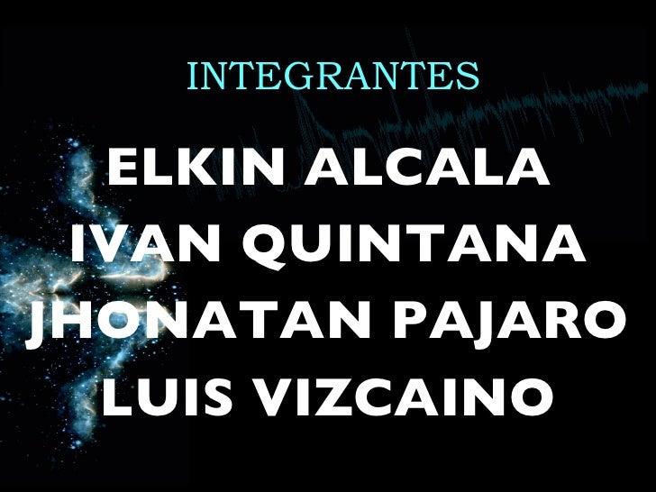 INTEGRANTES <ul><li>ELKIN ALCALA </li></ul><ul><li>IVAN QUINTANA </li></ul><ul><li>JHONATAN PAJARO </li></ul><ul><li>LUIS ...