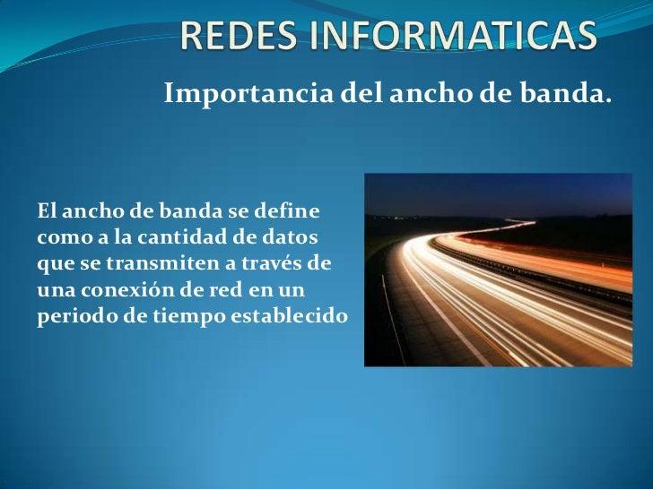 Importancia del ancho de banda.El ancho de banda se definecomo a la cantidad de datosque se transmiten a través deuna cone...