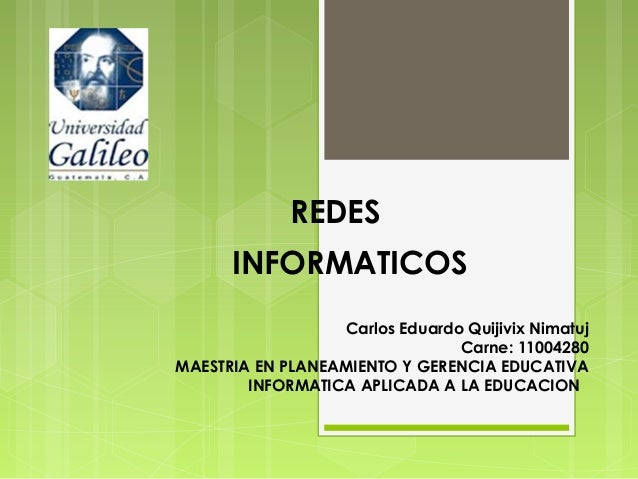 REDES INFORMATICOS Carlos Eduardo Quijivix Nimatuj Carne: 11004280 MAESTRIA EN PLANEAMIENTO Y GERENCIA EDUCATIVA INFORMATI...