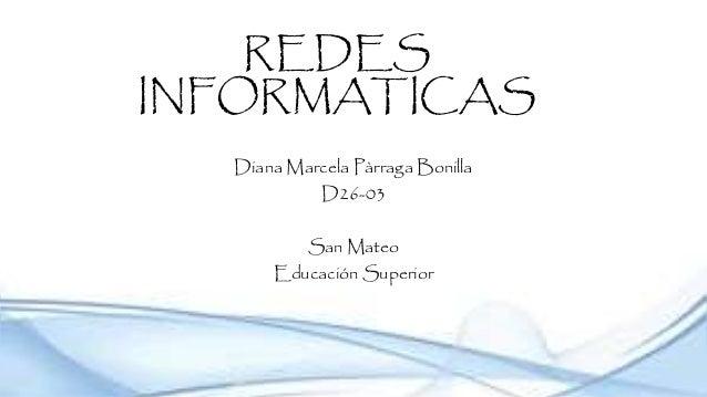 REDES INFORMATICAS Diana Marcela Pàrraga Bonilla D26-03 San Mateo Educación Superior
