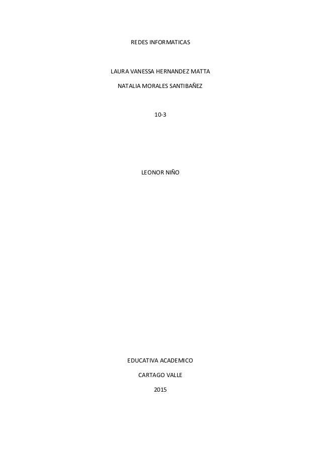 REDES INFORMATICAS LAURA VANESSA HERNANDEZ MATTA NATALIA MORALES SANTIBAÑEZ 10-3 LEONOR NIÑO EDUCATIVA ACADEMICO CARTAGO V...