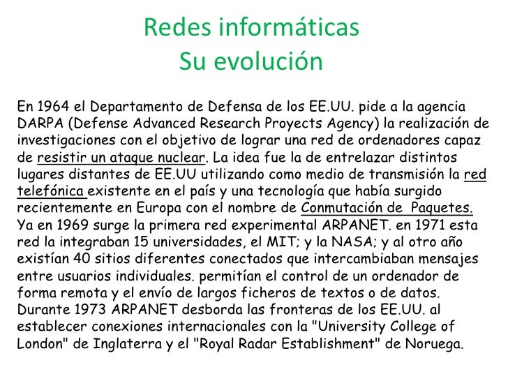 Redes informáticasSu evolución<br />En 1964 el Departamento de Defensa de los EE.UU. pide a la agencia DARPA (Defense Adva...