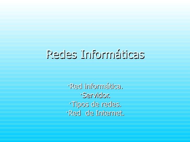 Redes Informáticas ·Red informática. ·Servidor. ·Tipos de redes. ·Red  de Internet.