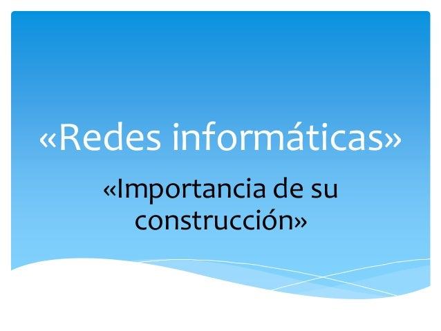 «Redes informáticas»  «Importancia de su  construcción»