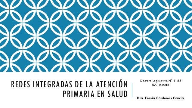REDES INTEGRADAS DE LA ATENCIÓN PRIMARIA EN SALUD  Decreto Legislativo N° 1166 07.12.2013  Dra. Fresia Cárdenas García