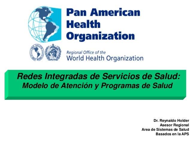Redes Integradas de Servicios de Salud: Modelo de Atención y Programas de Salud Dr. Reynaldo Holder Asesor Regional Area d...