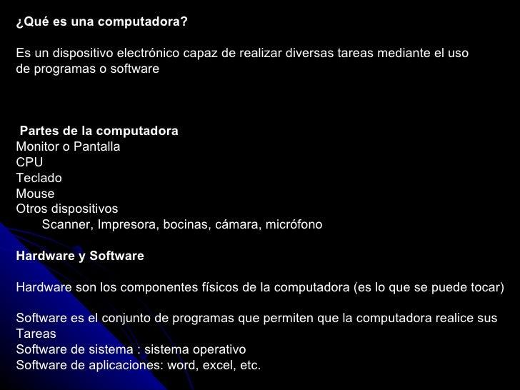 <ul><li>¿Qué es una computadora? </li></ul><ul><li>Es un dispositivo electrónico capaz de realizar diversas tareas mediant...
