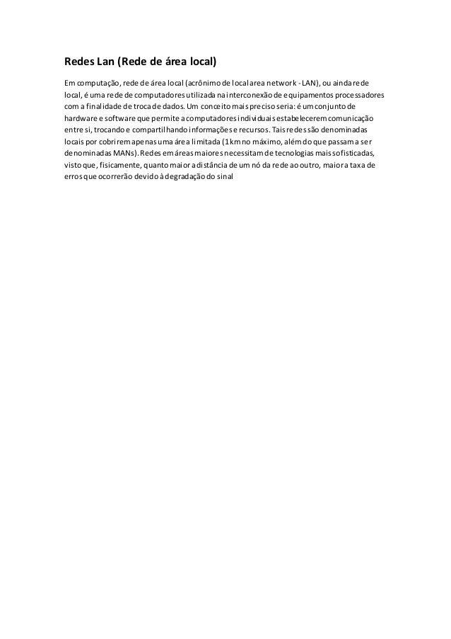 Redes Lan (Rede de área local)  Em computação, rede de área local (acrônimo de local area network - LAN), ou ainda rede  l...