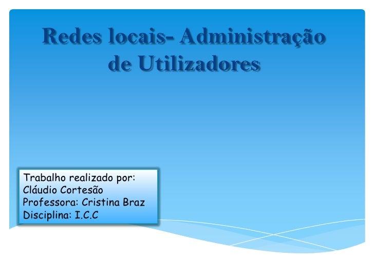 Redes locais- Administração de Utilizadores<br />Trabalho realizado por: Cláudio Cortesão<br />Professora: Cristina Braz<b...