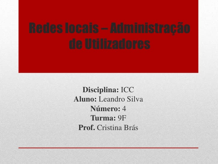 Redes locais – Administração de Utilizadores <br />Disciplina: ICC<br />Aluno: Leandro Silva<br />Número: 4<br />Turma: 9F...
