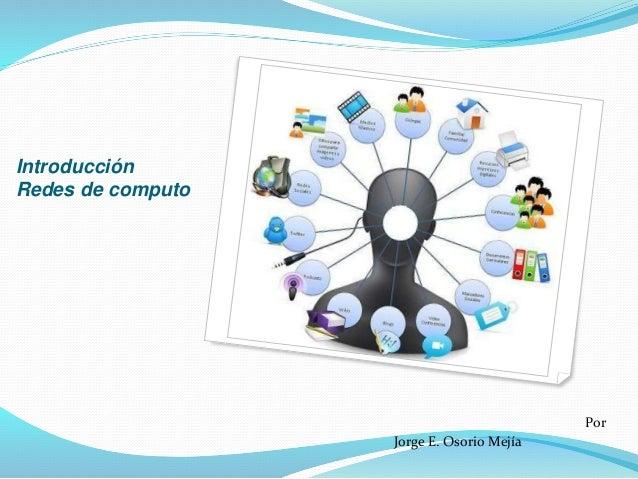 Introducción Redes de computo Por Jorge E. Osorio Mejía