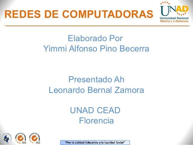 REDES DE COMPUTADORAS  Elaborado Por  Yimmi Alfonso Pino Becerra  Presentado Ah  Leonardo Bernal Zamora  UNAD CEAD  Floren...