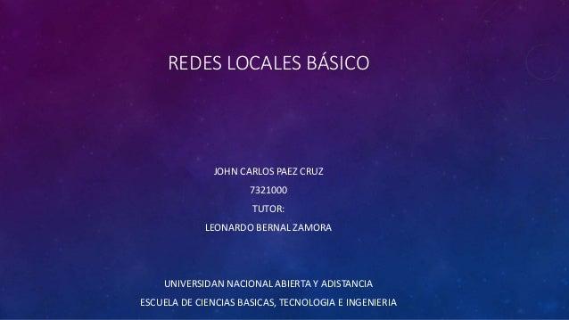 REDES LOCALES BÁSICO  JOHN CARLOS PAEZ CRUZ  7321000  TUTOR:  LEONARDO BERNAL ZAMORA  UNIVERSIDAN NACIONAL ABIERTA Y ADIST...