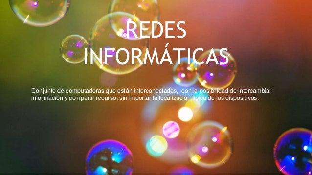 REDES INFORMÁTICAS Conjunto de computadoras que están interconectadas, con la posibilidad de intercambiar información y co...