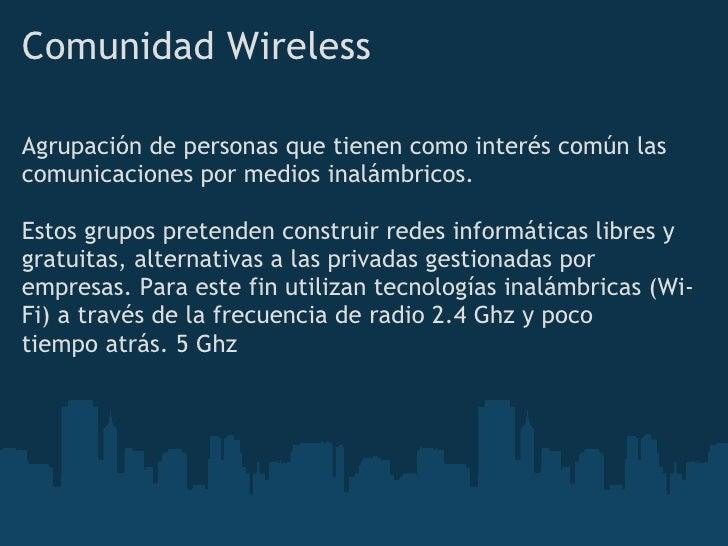 Comunidad Wireless  Agrupación de personas que tienen como interés común las comunicaciones por medios inalámbricos.  Esto...