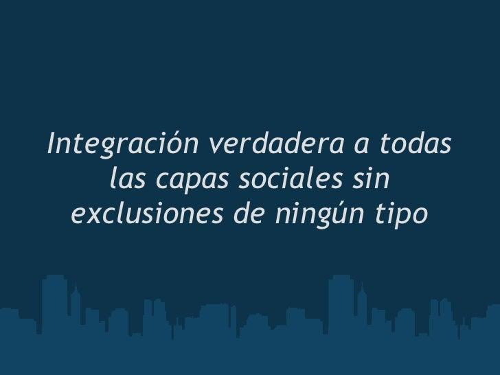 Integración verdadera a todas      las capas sociales sin   exclusiones de ningún tipo
