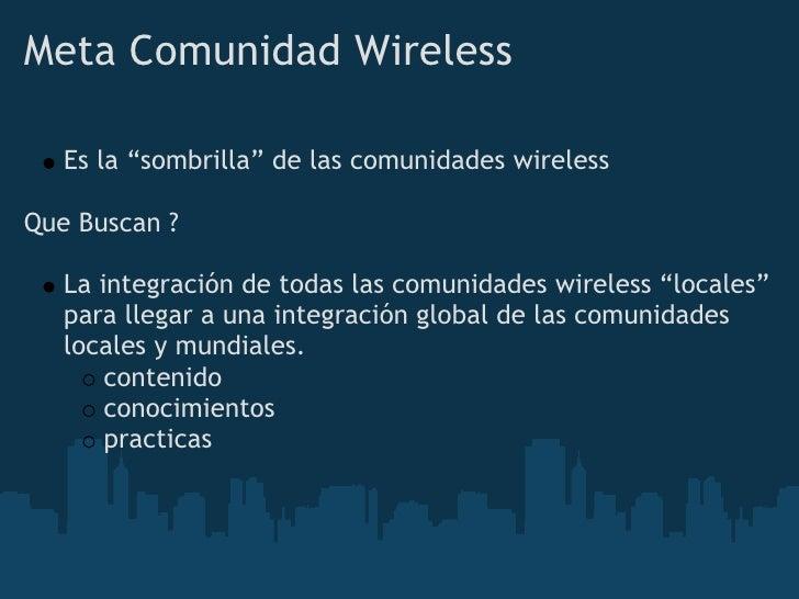 """Meta Comunidad Wireless     Es la """"sombrilla"""" de las comunidades wireless  Que Buscan ?     La integración de todas las co..."""