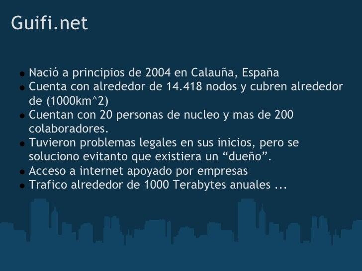Guifi.net    Nació a principios de 2004 en Calauña, España   Cuenta con alrededor de 14.418 nodos y cubren alrededor   de ...