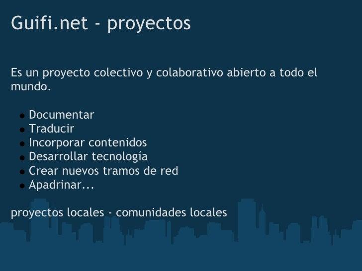 Guifi.net - proyectos  Es un proyecto colectivo y colaborativo abierto a todo el mundo.     Documentar    Traducir    Inc...