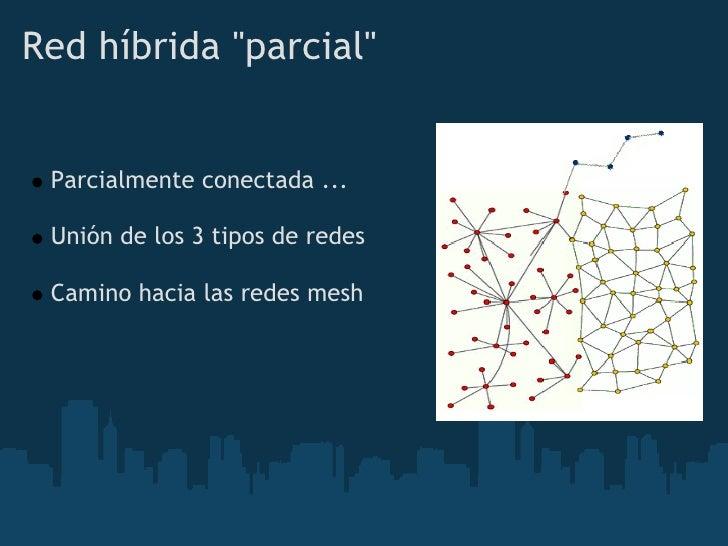 """Redhíbrida""""parcial""""    Parcialmente conectada ...   Unión de los 3 tipos de redes   Camino hacia las redes mesh"""