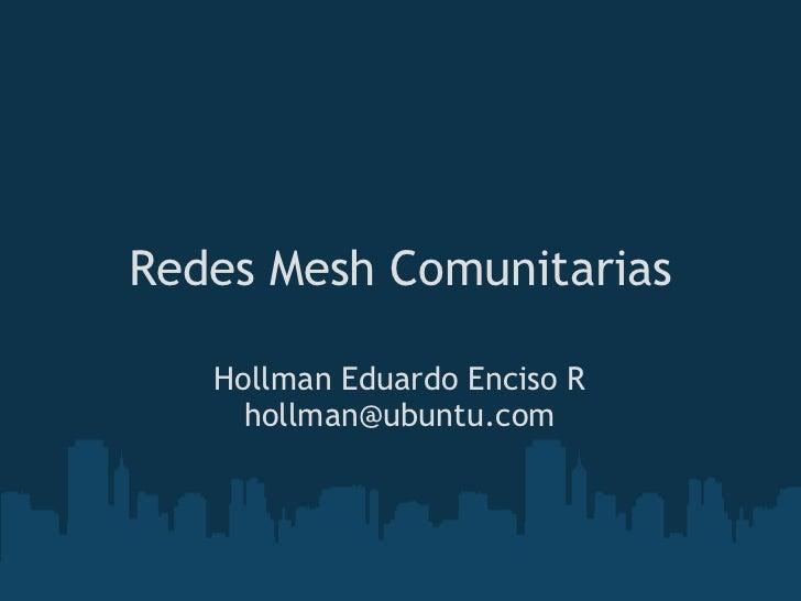 Redes Mesh Comunitarias   Hollman Eduardo Enciso R     hollman@ubuntu.com