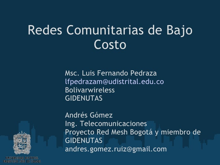 Redes Comunitarias de Bajo Costo Msc. Luis Fernando Pedraza [email_address] Bolivarwireless GIDENUTAS Andrés Gómez Ing. Te...