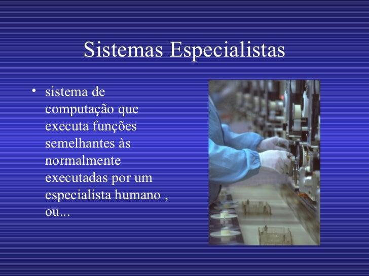 Sistemas Especialistas• sistema de  computação que  executa funções  semelhantes às  normalmente  executadas por um  espec...