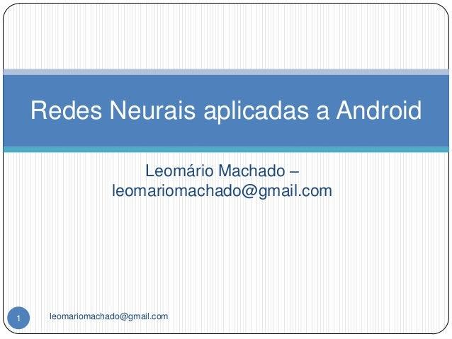 Redes Neurais aplicadas a Android                      Leomário Machado –                  leomariomachado@gmail.com1    l...