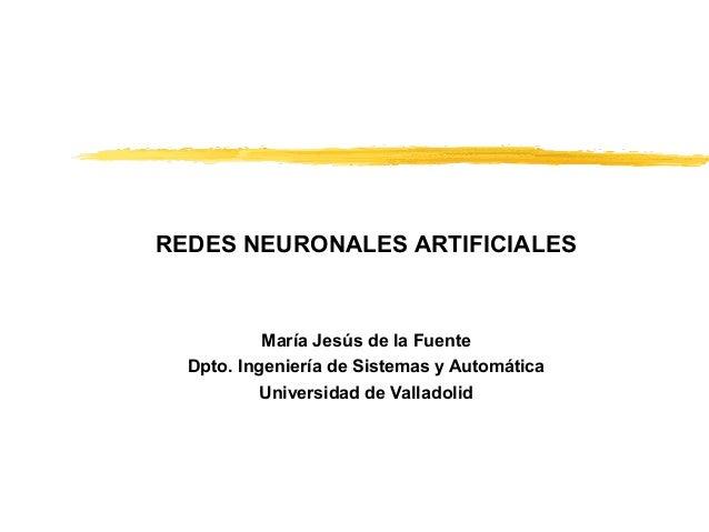 REDES NEURONALES ARTIFICIALES  María Jesús de la Fuente Dpto. Ingeniería de Sistemas y Automática Universidad de Valladoli...