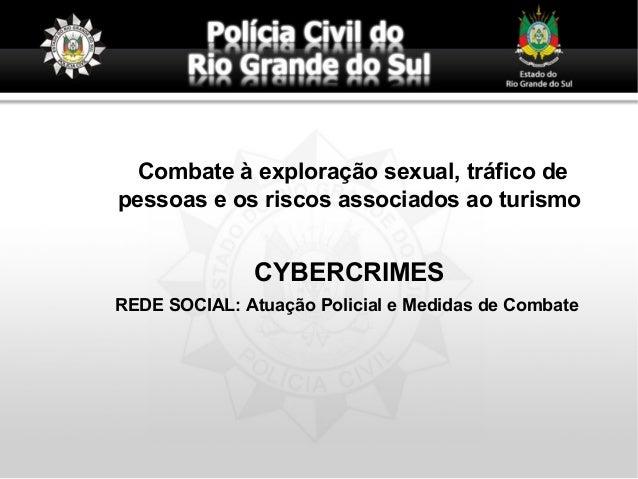 Combate à exploração sexual, tráfico de pessoas e os riscos associados ao turismo CYBERCRIMES REDE SOCIAL: Atuação Policia...