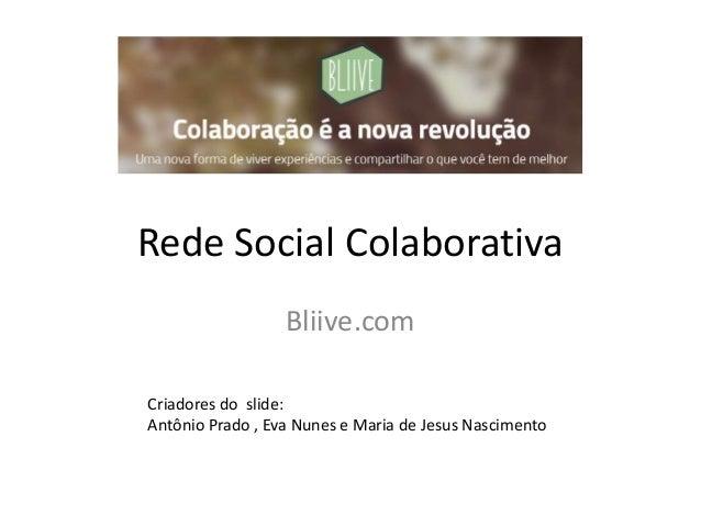 Rede Social Colaborativa Bliive.com Criadores do slide: Antônio Prado , Eva Nunes e Maria de Jesus Nascimento