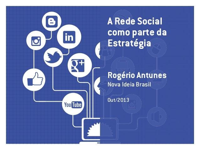 A Rede Social como parte da estratégia Rogério Antunes Nova Ideia Brasil Out/2013