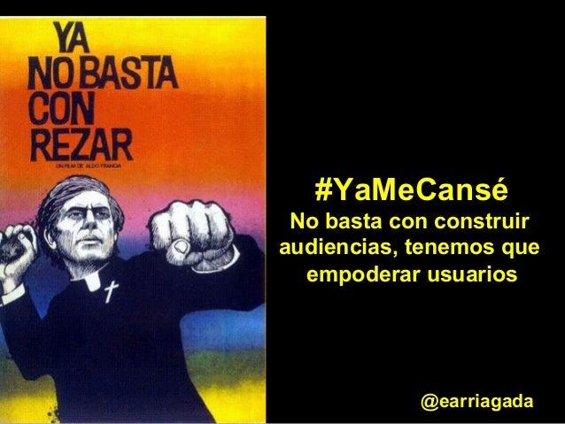 #YaMeCansé  No basta con construir  audiencias, tenemos que  empoderar usuarios  @earriagada