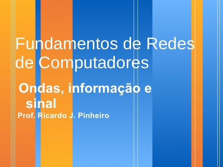 Fundamentos de Redes de Computadores Ondas, informação e  sinal Prof. Ricardo J. Pinheiro